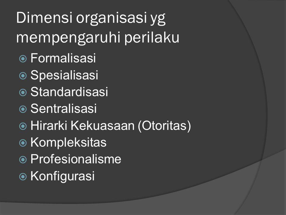 Dimensi organisasi yg mempengaruhi perilaku  Formalisasi  Spesialisasi  Standardisasi  Sentralisasi  Hirarki Kekuasaan (Otoritas)  Kompleksitas