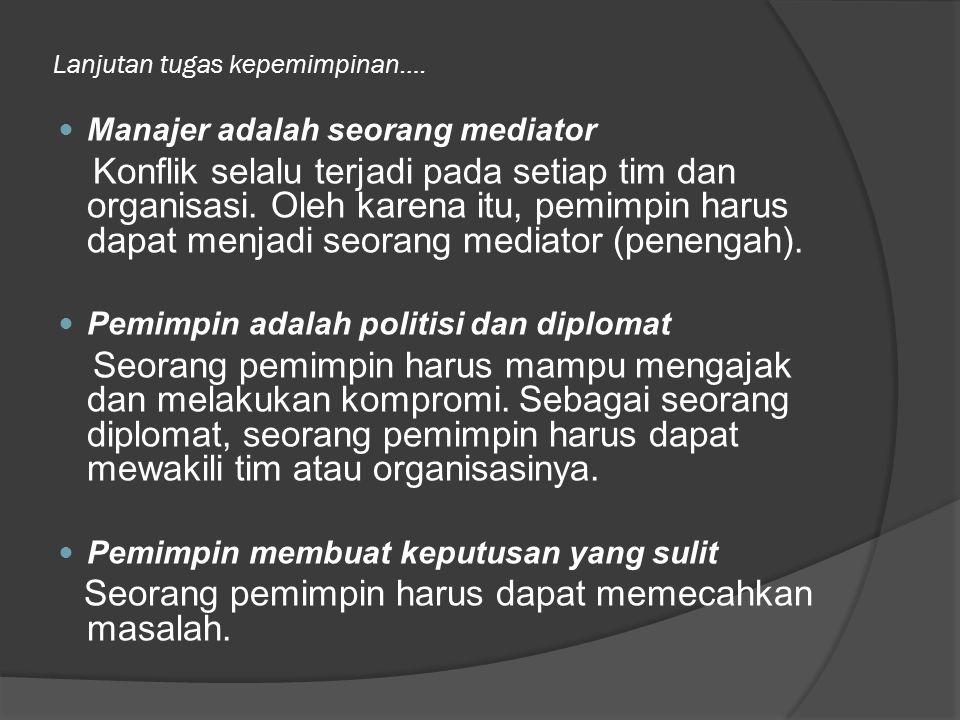 Lanjutan tugas kepemimpinan…. Manajer adalah seorang mediator Konflik selalu terjadi pada setiap tim dan organisasi. Oleh karena itu, pemimpin harus d
