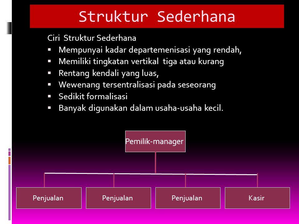 Struktur Sederhana Ciri Struktur Sederhana  Mempunyai kadar departemenisasi yang rendah,  Memiliki tingkatan vertikal tiga atau kurang  Rentang ken
