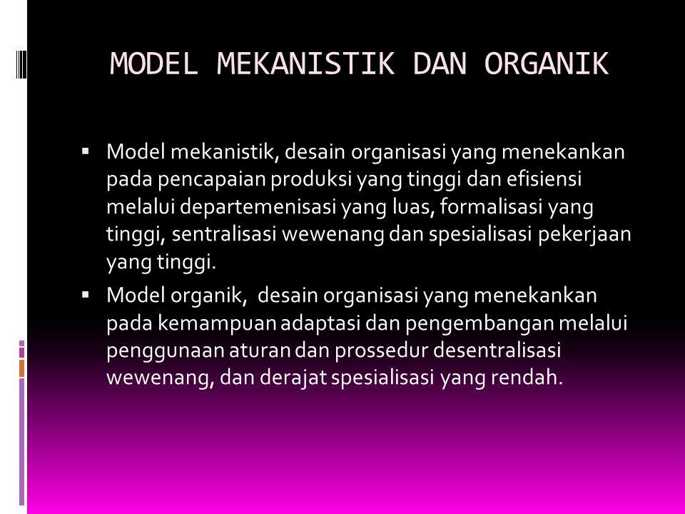 MODEL MEKANISTIK DAN ORGANIK  Model mekanistik, desain organisasi yang menekankan pada pencapaian produksi yang tinggi dan efisiensi melalui departem