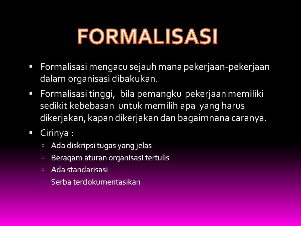  Formalisasi mengacu sejauh mana pekerjaan-pekerjaan dalam organisasi dibakukan.  Formalisasi tinggi, bila pemangku pekerjaan memiliki sedikit kebeb