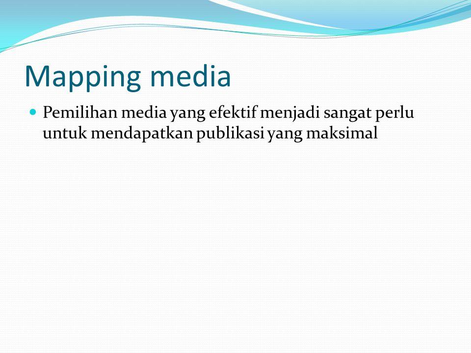 Mapping media Pemilihan media yang efektif menjadi sangat perlu untuk mendapatkan publikasi yang maksimal