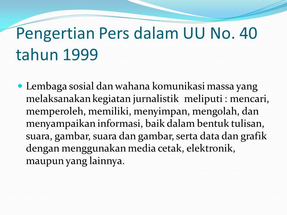 Pengertian Pers dalam UU No. 40 tahun 1999 Lembaga sosial dan wahana komunikasi massa yang melaksanakan kegiatan jurnalistik meliputi : mencari, mempe