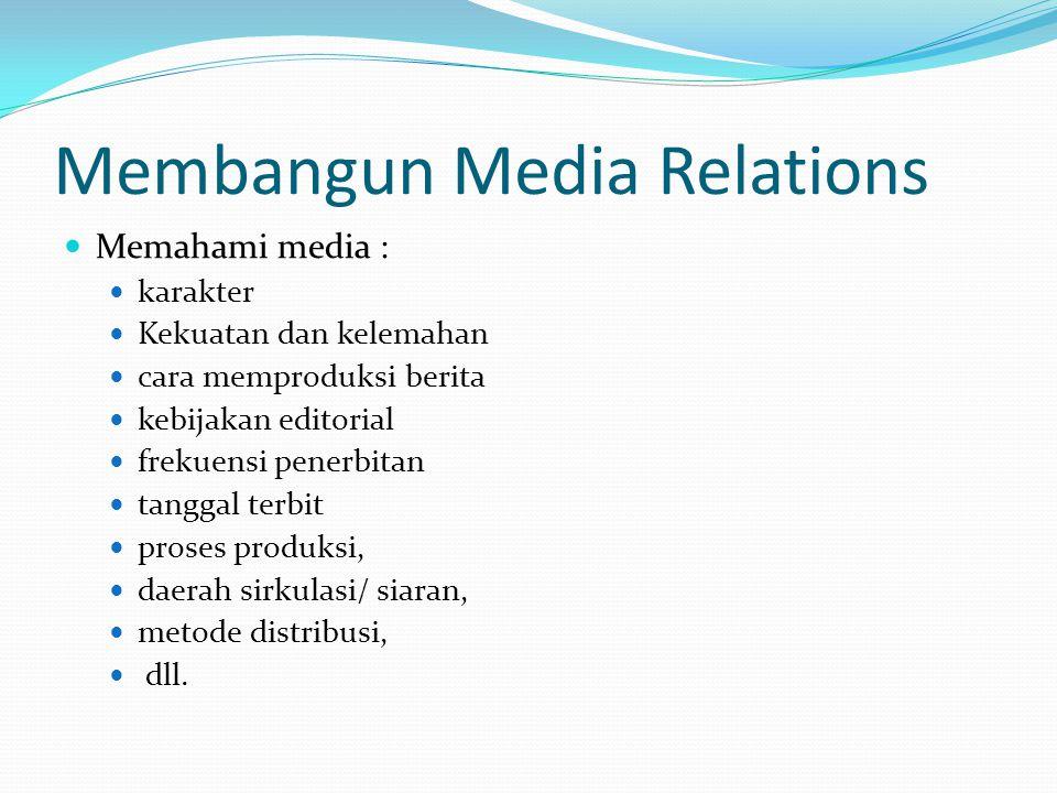 Membangun Media Relations Memahami media : karakter Kekuatan dan kelemahan cara memproduksi berita kebijakan editorial frekuensi penerbitan tanggal te
