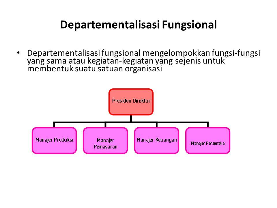 Departementalisasi Fungsional Departementalisasi fungsional mengelompokkan fungsi-fungsi yang sama atau kegiatan-kegiatan yang sejenis untuk membentuk