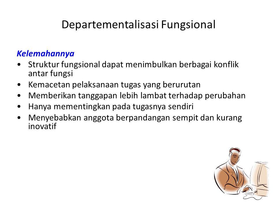 Departementalisasi Fungsional Kelemahannya Struktur fungsional dapat menimbulkan berbagai konflik antar fungsi Kemacetan pelaksanaan tugas yang beruru