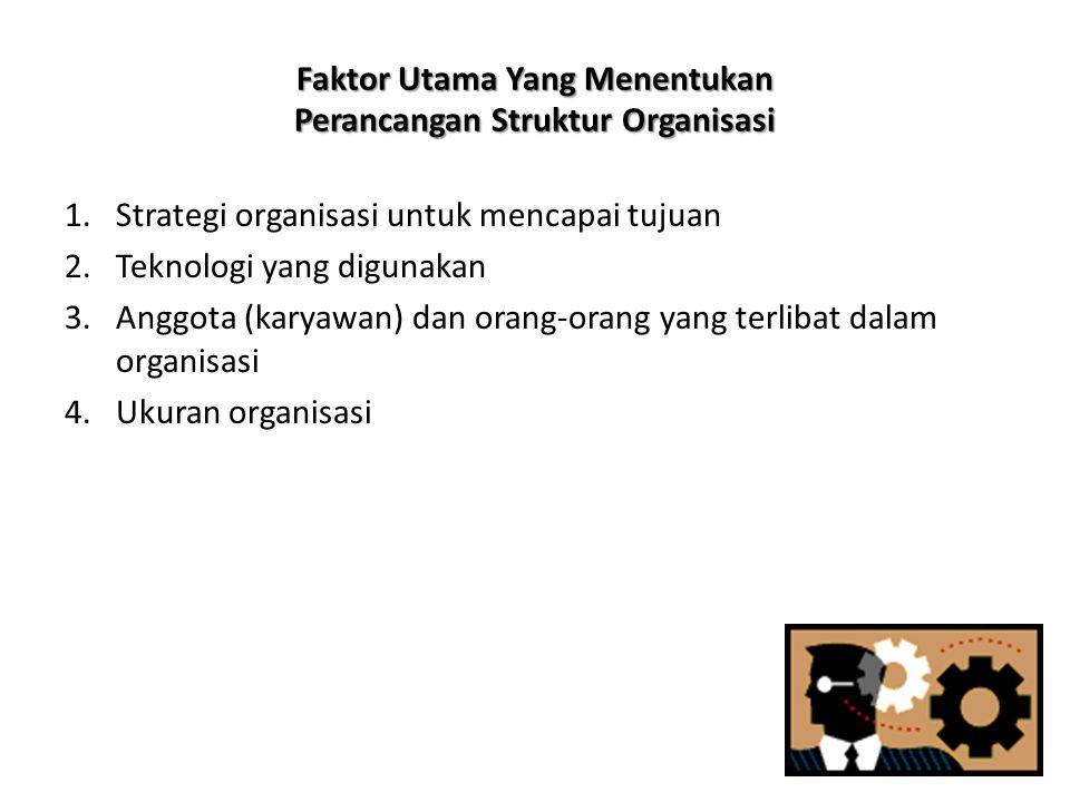 Faktor Utama Yang Menentukan Perancangan Struktur Organisasi 1.Strategi organisasi untuk mencapai tujuan 2.Teknologi yang digunakan 3.Anggota (karyawa