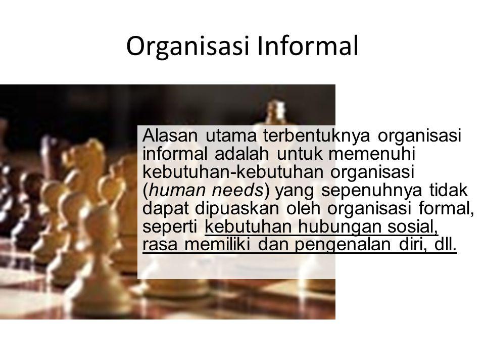 Organisasi Informal Alasan utama terbentuknya organisasi informal adalah untuk memenuhi kebutuhan-kebutuhan organisasi (human needs) yang sepenuhnya t