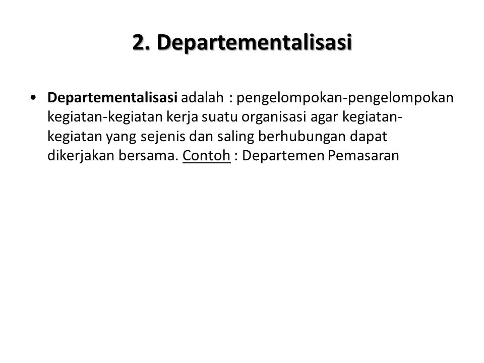 2. Departementalisasi Departementalisasi adalah : pengelompokan-pengelompokan kegiatan-kegiatan kerja suatu organisasi agar kegiatan- kegiatan yang se