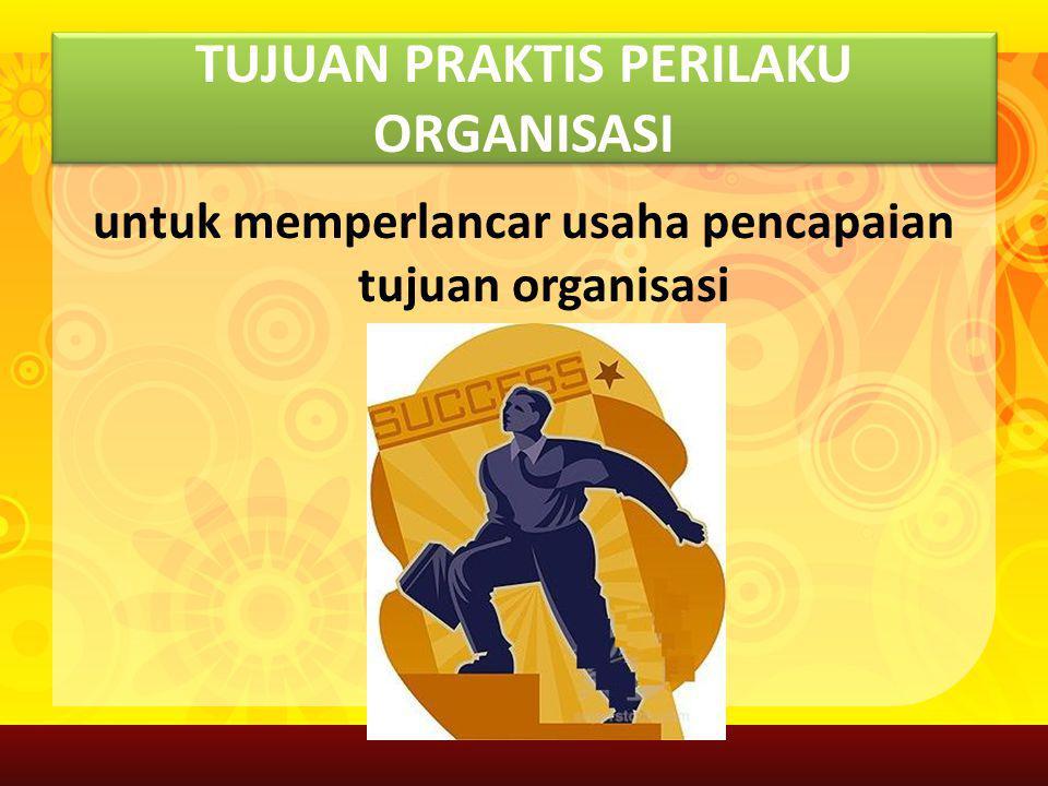 TUJUAN PRAKTIS PERILAKU ORGANISASI untuk memperlancar usaha pencapaian tujuan organisasi