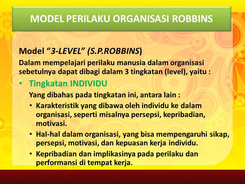 """MODEL PERILAKU ORGANISASI ROBBINS Model """"3-LEVEL"""" (S.P.ROBBINS) Dalam mempelajari perilaku manusia dalam organisasi sebetulnya dapat dibagi dalam 3 ti"""