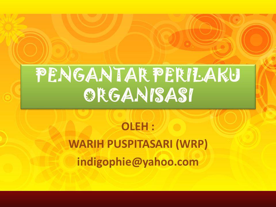 PENGANTAR PERILAKU ORGANISASI OLEH : WARIH PUSPITASARI (WRP) indigophie@yahoo.com