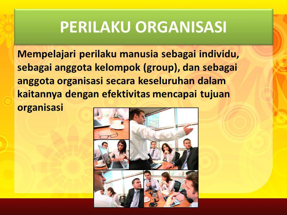 PERILAKU ORGANISASI Mempelajari perilaku manusia sebagai individu, sebagai anggota kelompok (group), dan sebagai anggota organisasi secara keseluruhan