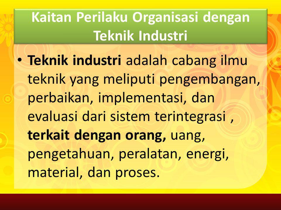 Kaitan Perilaku Organisasi dengan Teknik Industri Teknik industri adalah cabang ilmu teknik yang meliputi pengembangan, perbaikan, implementasi, dan e