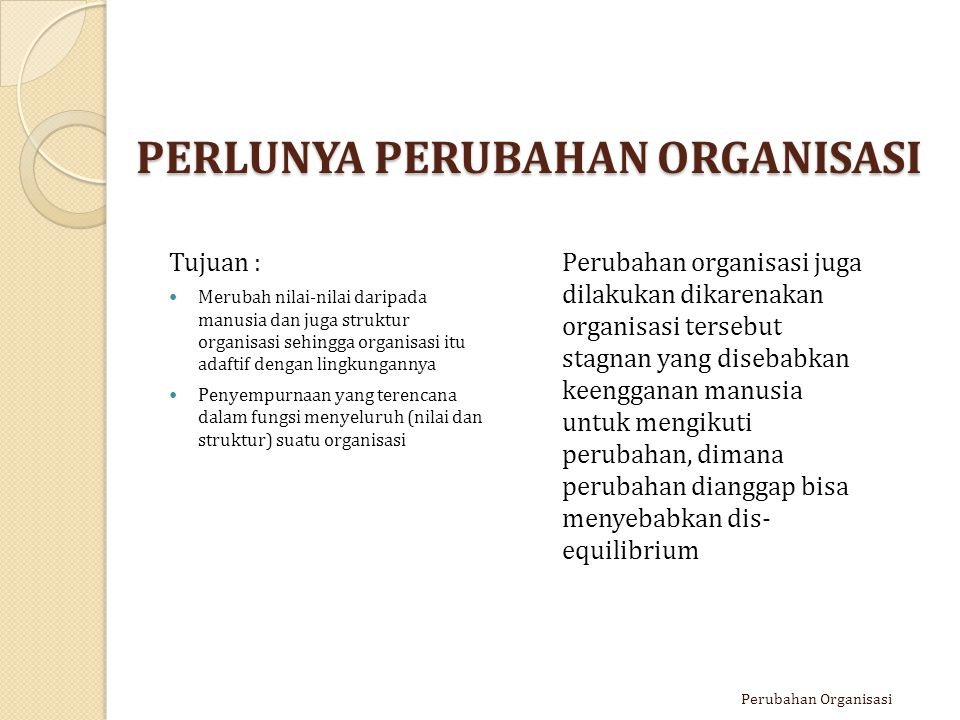 PERLUNYA PERUBAHAN ORGANISASI Tujuan : Merubah nilai-nilai daripada manusia dan juga struktur organisasi sehingga organisasi itu adaftif dengan lingku