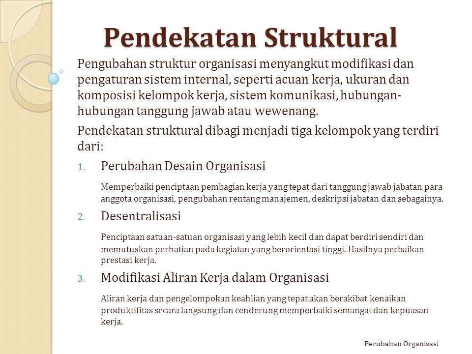 Pendekatan Struktural Pengubahan struktur organisasi menyangkut modifikasi dan pengaturan sistem internal, seperti acuan kerja, ukuran dan komposisi k