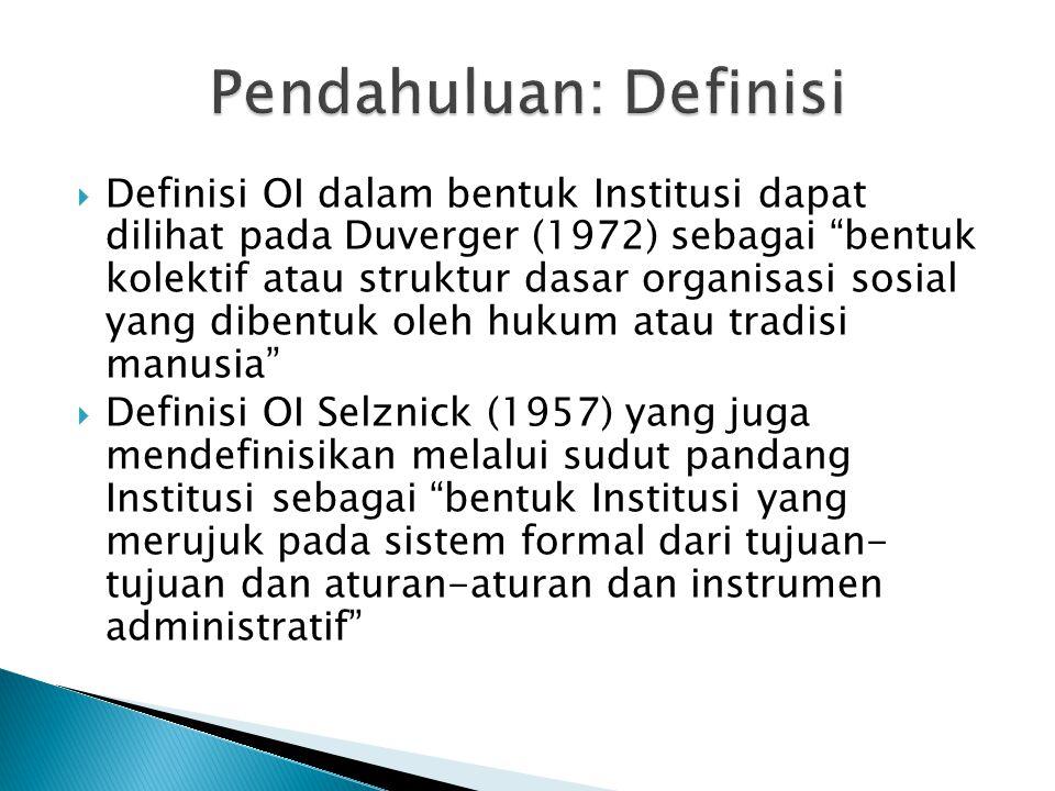  Definisi OI dalam bentuk Institusi dapat dilihat pada Duverger (1972) sebagai bentuk kolektif atau struktur dasar organisasi sosial yang dibentuk oleh hukum atau tradisi manusia  Definisi OI Selznick (1957) yang juga mendefinisikan melalui sudut pandang Institusi sebagai bentuk Institusi yang merujuk pada sistem formal dari tujuan- tujuan dan aturan-aturan dan instrumen administratif