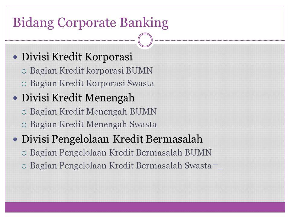 Bidang Corporate Banking Divisi Kredit Korporasi  Bagian Kredit korporasi BUMN  Bagian Kredit Korporasi Swasta Divisi Kredit Menengah  Bagian Kredi