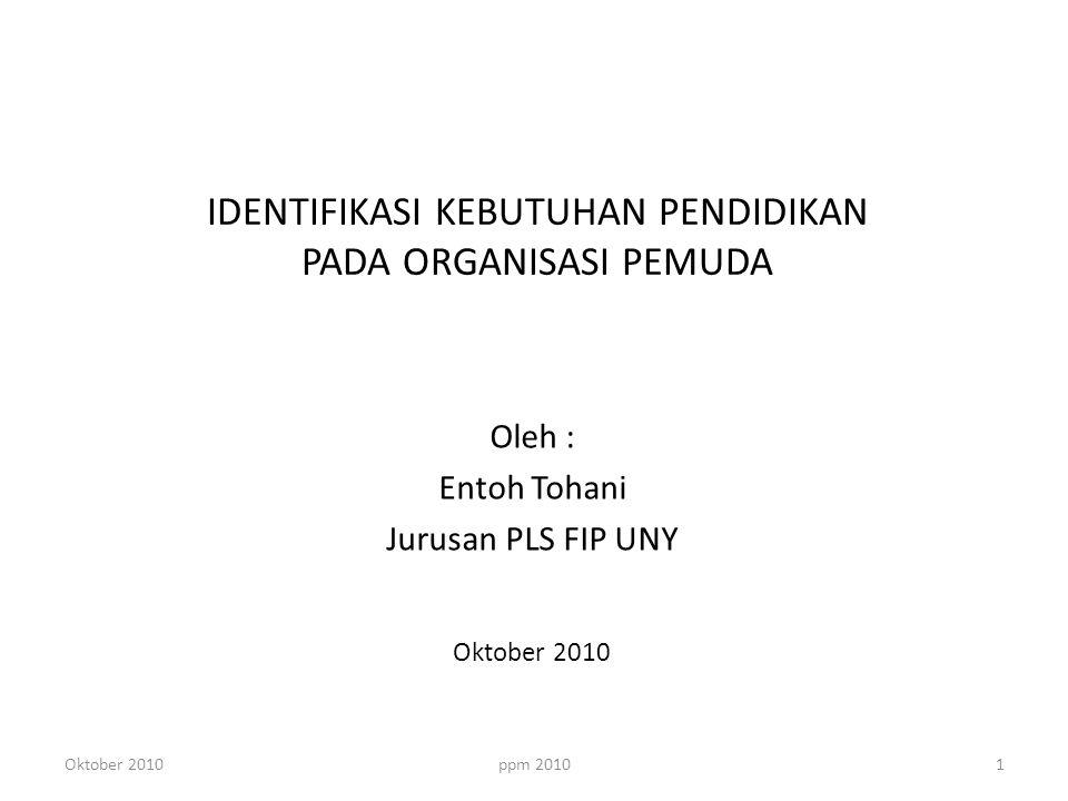 IDENTIFIKASI KEBUTUHAN PENDIDIKAN PADA ORGANISASI PEMUDA Oleh : Entoh Tohani Jurusan PLS FIP UNY Oktober 2010 1ppm 2010Oktober 2010