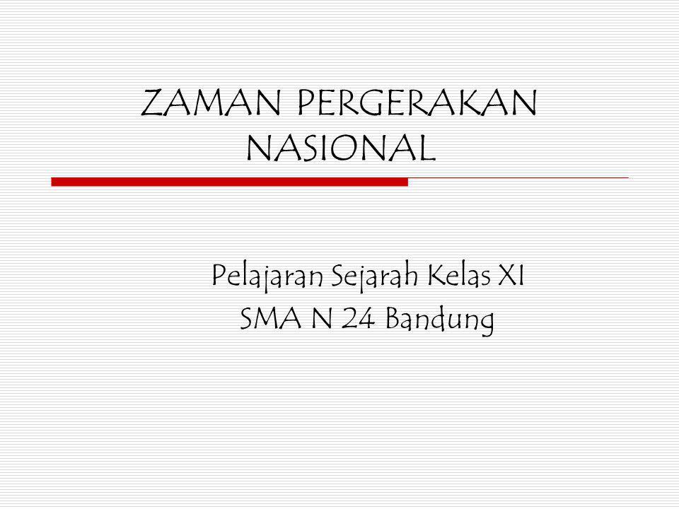 ZAMAN PERGERAKAN NASIONAL Pelajaran Sejarah Kelas XI SMA N 24 Bandung