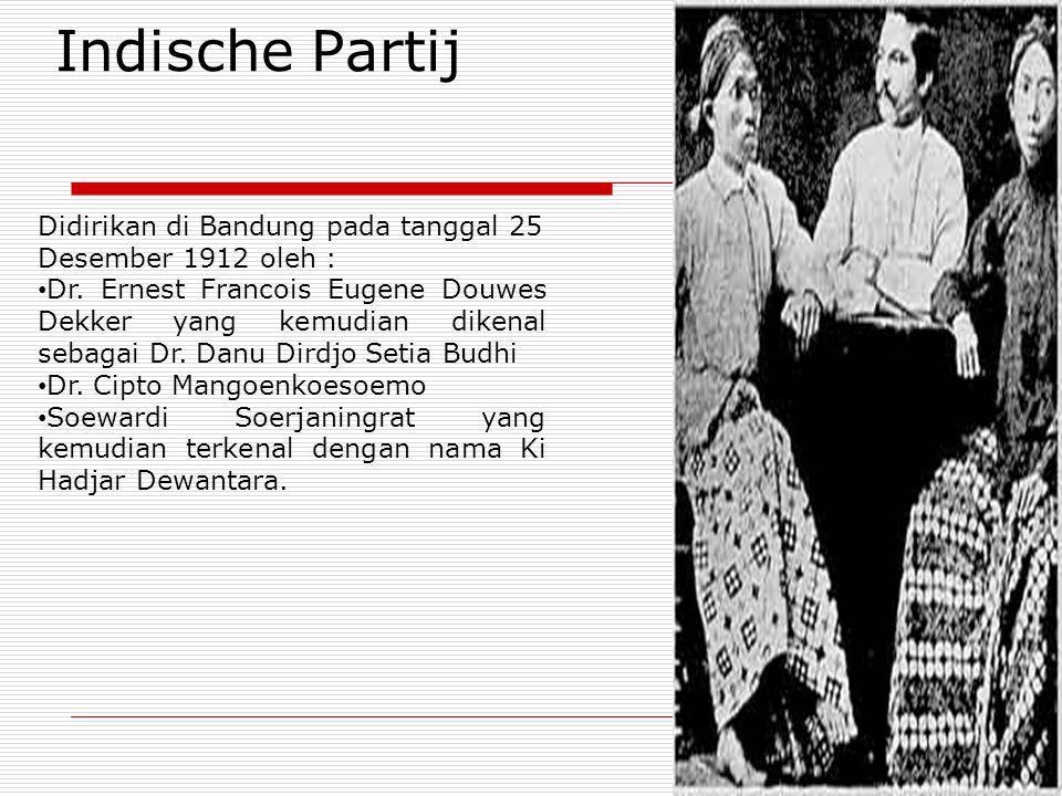 Indische Partij Didirikan di Bandung pada tanggal 25 Desember 1912 oleh : Dr. Ernest Francois Eugene Douwes Dekker yang kemudian dikenal sebagai Dr. D