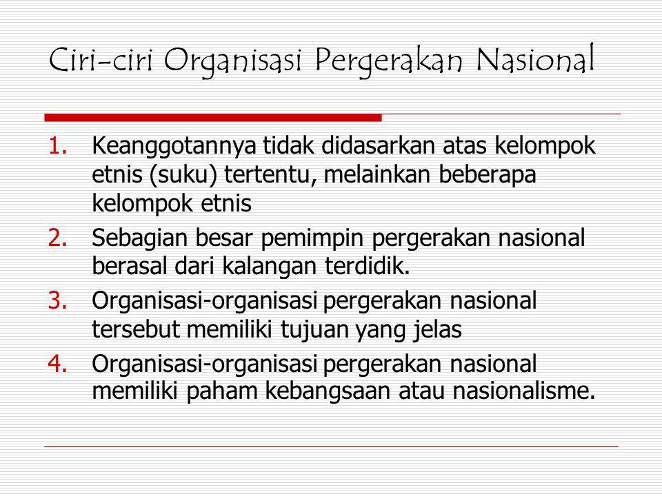 Ciri-ciri Organisasi Pergerakan Nasional 1.Keanggotannya tidak didasarkan atas kelompok etnis (suku) tertentu, melainkan beberapa kelompok etnis 2.Seb