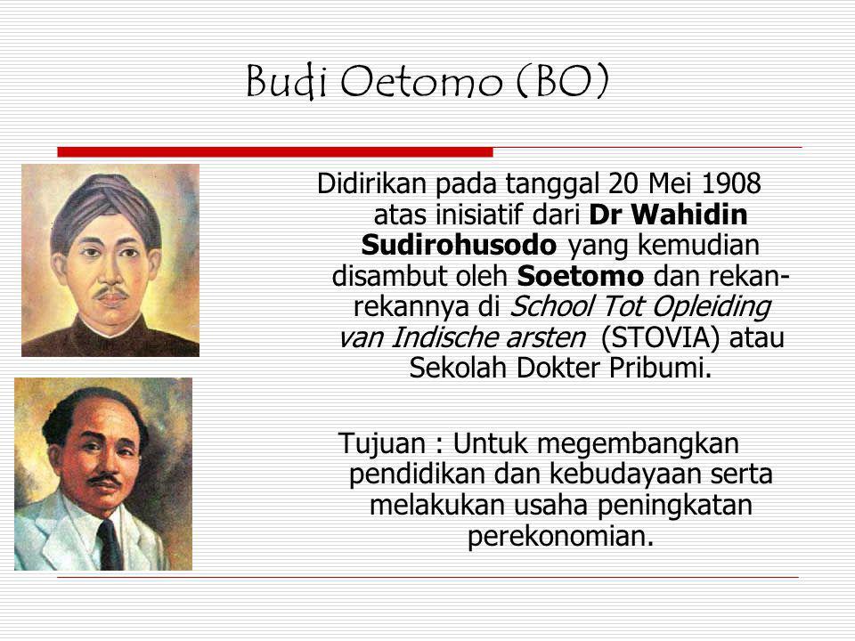 Budi Oetomo (BO) Didirikan pada tanggal 20 Mei 1908 atas inisiatif dari Dr Wahidin Sudirohusodo yang kemudian disambut oleh Soetomo dan rekan- rekanny
