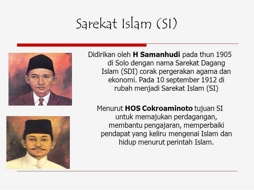 Sarekat Islam (SI) Didirikan oleh H Samanhudi pada thun 1905 di Solo dengan nama Sarekat Dagang Islam (SDI) corak pergerakan agama dan ekonomi. Pada 1