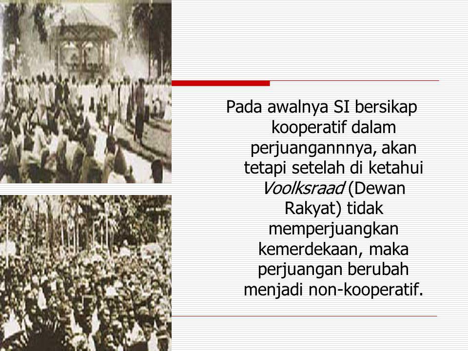 Pada awalnya SI bersikap kooperatif dalam perjuangannnya, akan tetapi setelah di ketahui Voolksraad (Dewan Rakyat) tidak memperjuangkan kemerdekaan, m