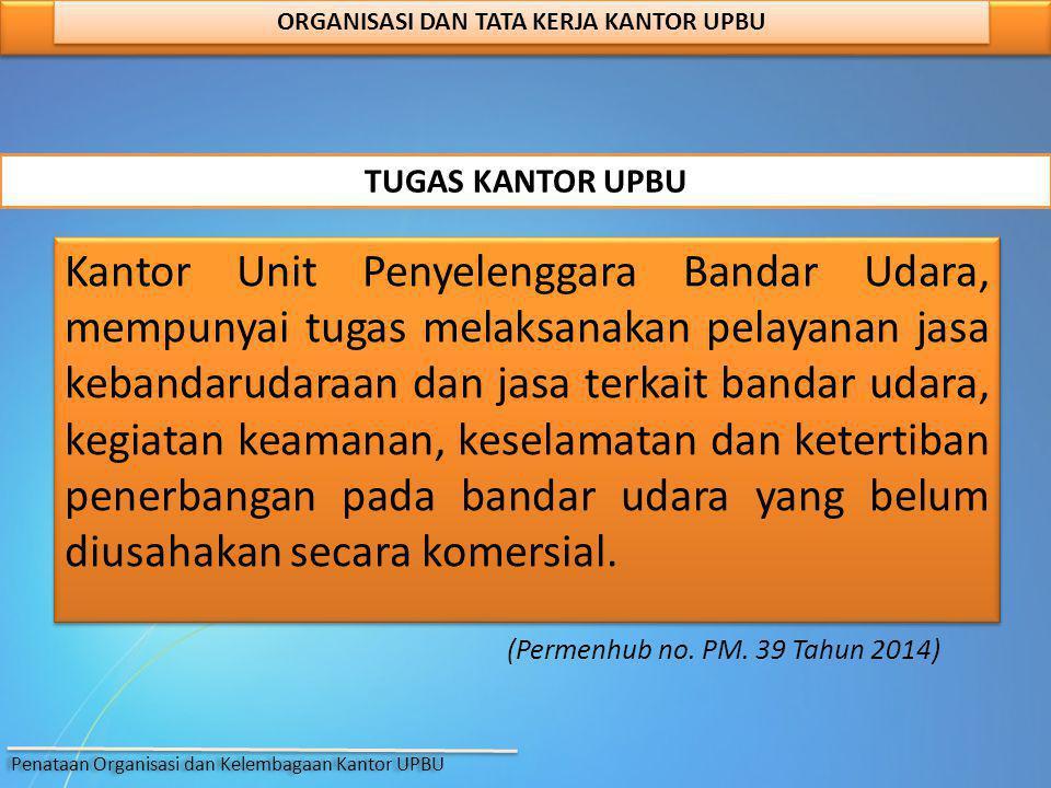 (Permenhub no. PM. 39 Tahun 2014) ORGANISASI DAN TATA KERJA KANTOR UPBU Kantor Unit Penyelenggara Bandar Udara, mempunyai tugas melaksanakan pelayanan