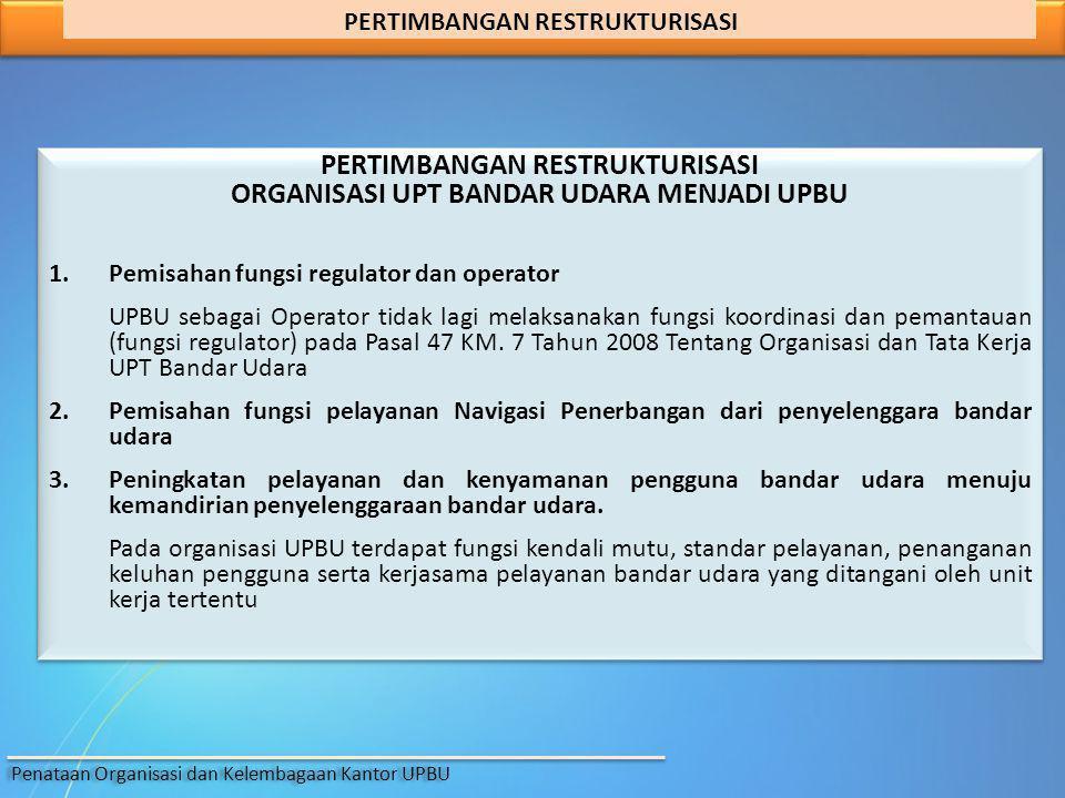 PERTIMBANGAN RESTRUKTURISASI ORGANISASI UPT BANDAR UDARA MENJADI UPBU 1.Pemisahan fungsi regulator dan operator UPBU sebagai Operator tidak lagi melak