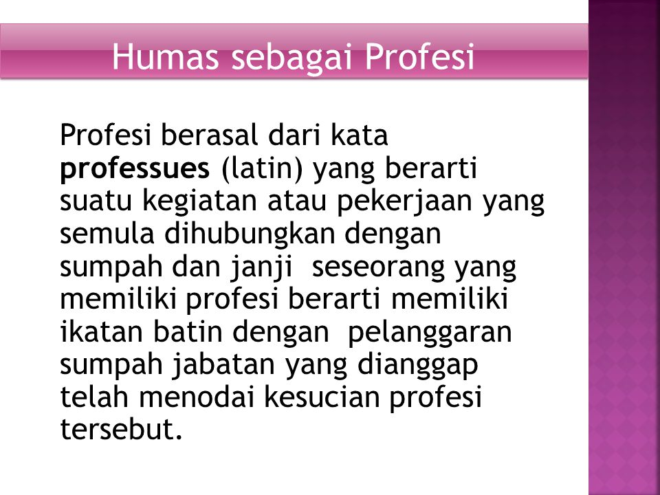 Profesi berasal dari kata professues (latin) yang berarti suatu kegiatan atau pekerjaan yang semula dihubungkan dengan sumpah dan janji seseorang yang memiliki profesi berarti memiliki ikatan batin dengan pelanggaran sumpah jabatan yang dianggap telah menodai kesucian profesi tersebut.