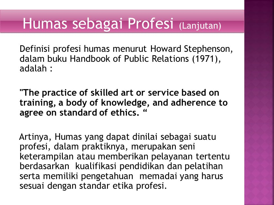 Definisi profesi humas menurut Howard Stephenson, dalam buku Handbook of Public Relations (1971), adalah : The practice of skilled art or service based on training, a body of knowledge, and adherence to agree on standard of ethics.
