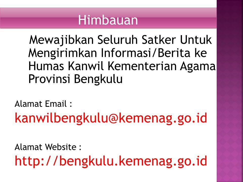 Mewajibkan Seluruh Satker Untuk Mengirimkan Informasi/Berita ke Humas Kanwil Kementerian Agama Provinsi Bengkulu Alamat Email : kanwilbengkulu@kemenag.go.id Alamat Website : http://bengkulu.kemenag.go.id Himbauan