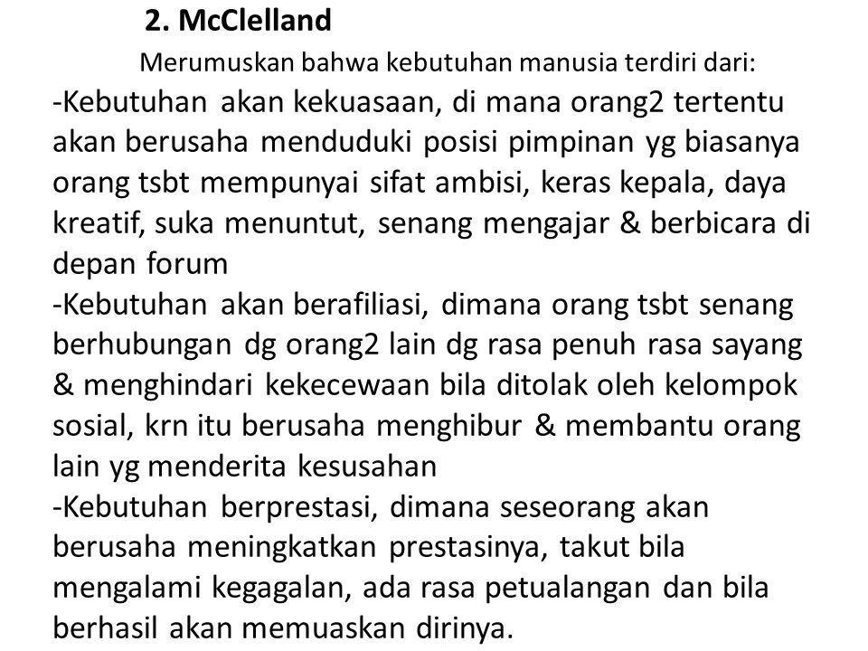 2. McClelland Merumuskan bahwa kebutuhan manusia terdiri dari: -Kebutuhan akan kekuasaan, di mana orang2 tertentu akan berusaha menduduki posisi pimpi