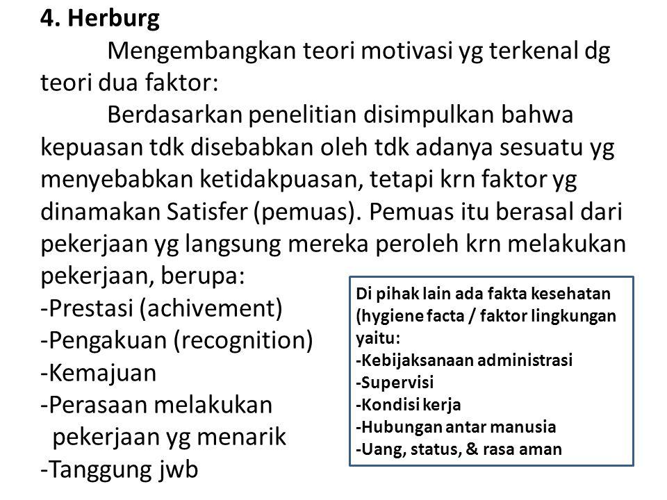 4. Herburg Mengembangkan teori motivasi yg terkenal dg teori dua faktor: Berdasarkan penelitian disimpulkan bahwa kepuasan tdk disebabkan oleh tdk ada
