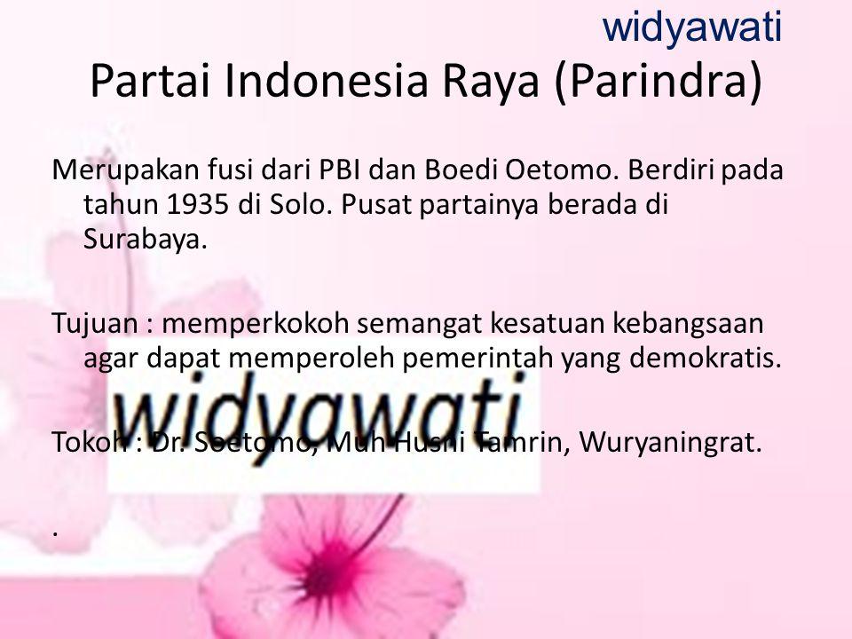 Partai Indonesia Raya (Parindra) Merupakan fusi dari PBI dan Boedi Oetomo. Berdiri pada tahun 1935 di Solo. Pusat partainya berada di Surabaya. Tujuan