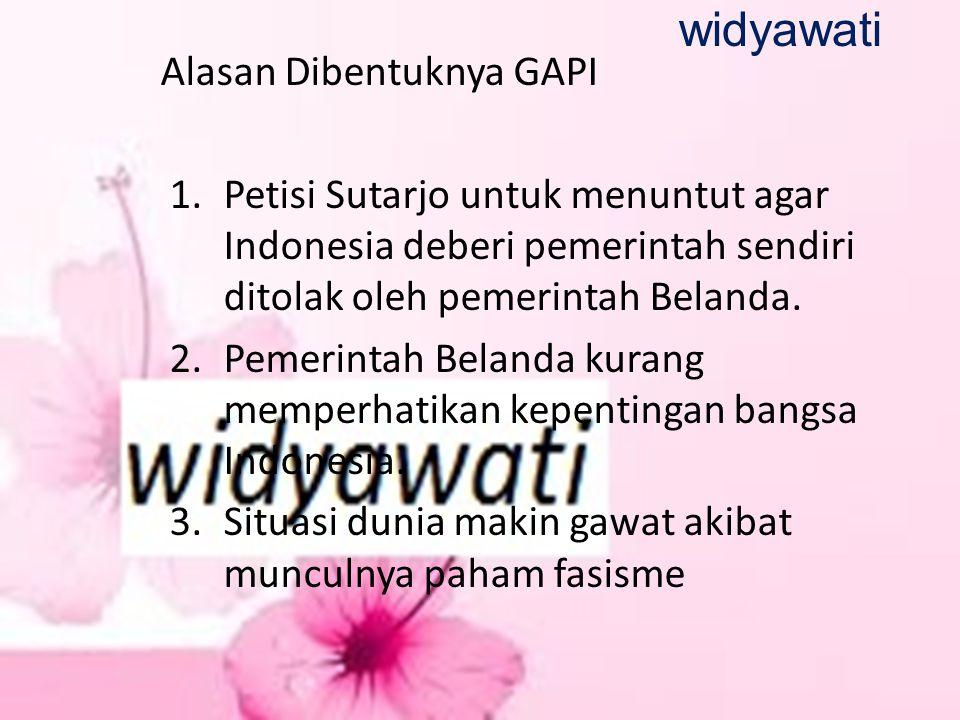 Alasan Dibentuknya GAPI 1.Petisi Sutarjo untuk menuntut agar Indonesia deberi pemerintah sendiri ditolak oleh pemerintah Belanda. 2.Pemerintah Belanda