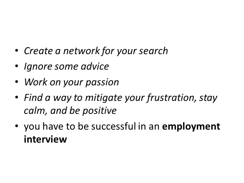 Create a network for your search Ignore some advice Work on your passion Find a way to mitigate your frustration, stay calm, and be positive you have