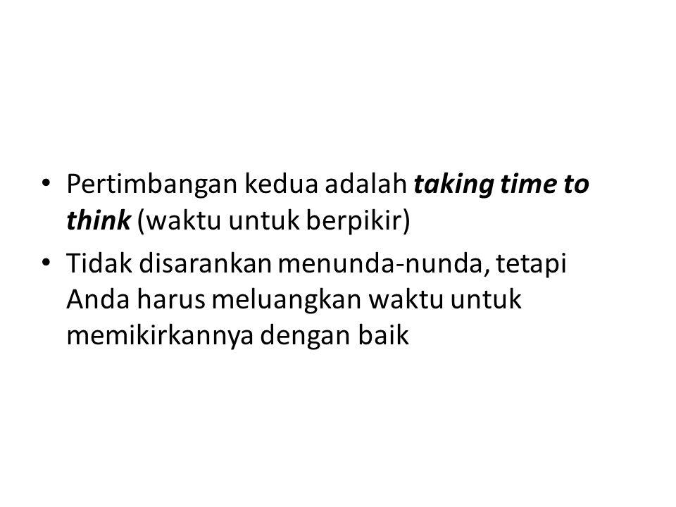 Pertimbangan kedua adalah taking time to think (waktu untuk berpikir) Tidak disarankan menunda-nunda, tetapi Anda harus meluangkan waktu untuk memikir