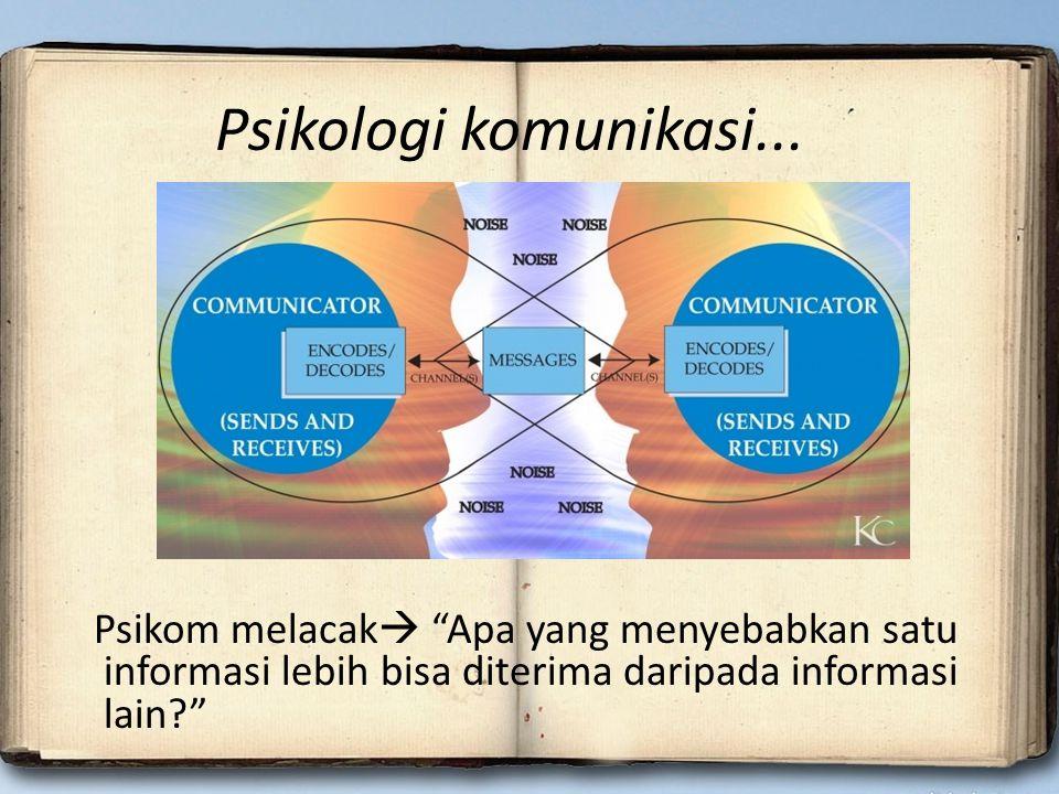 """Psikologi komunikasi... Psikom melacak  """"Apa yang menyebabkan satu informasi lebih bisa diterima daripada informasi lain?"""""""