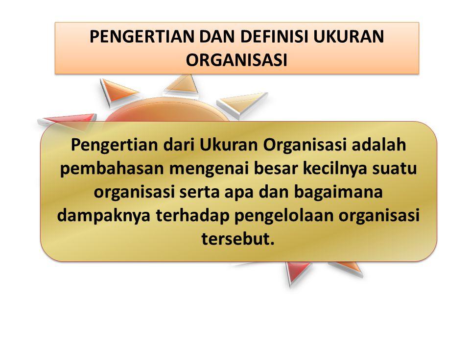 PENGERTIAN DAN DEFINISI UKURAN ORGANISASI Pengertian dari Ukuran Organisasi adalah pembahasan mengenai besar kecilnya suatu organisasi serta apa dan bagaimana dampaknya terhadap pengelolaan organisasi tersebut.