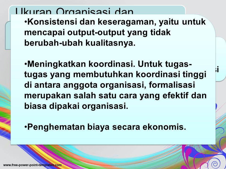 Ukuran Organisasi dan Formalisasi Formalisasi diartikan sebagai derajat sejauh mana pekerjaan-pekerjaan di dalam suatu organisasi di standardisasi TUJUAN FORMALISASI Konsistensi dan keseragaman, yaitu untuk mencapai output-output yang tidak berubah-ubah kualitasnya.