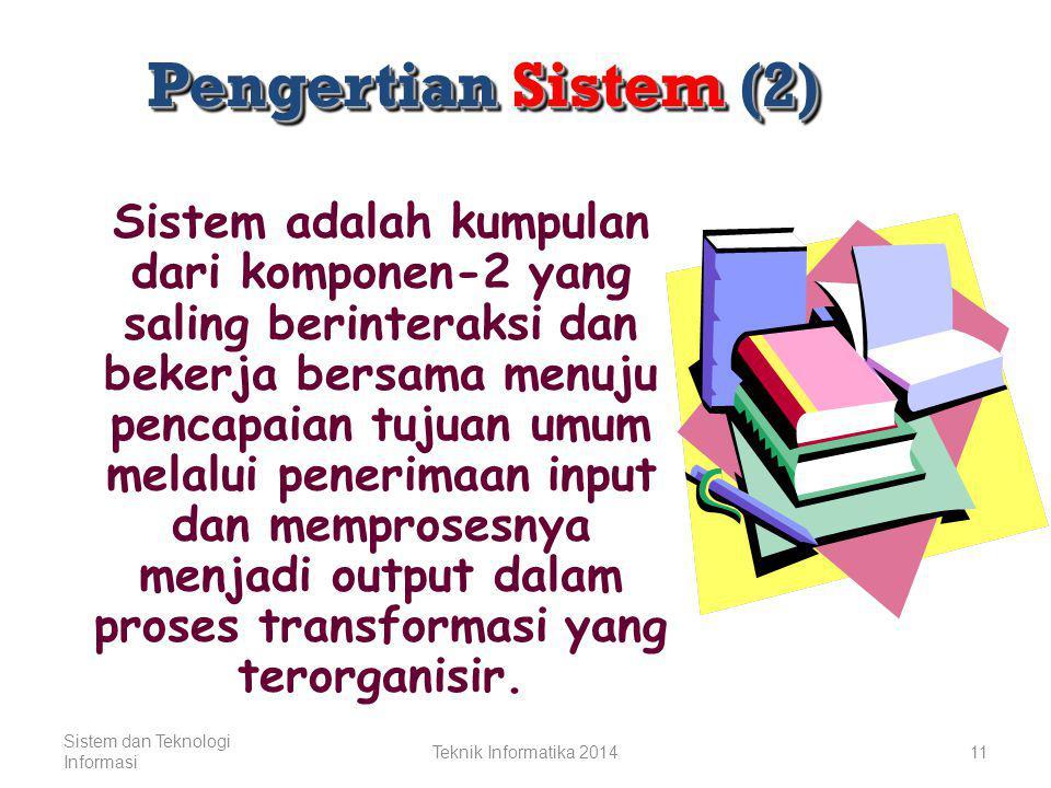 Pengertian Sistem (1) Sistem secara sederhana dapat didefinisikan sebagai sekelompok elemen yang saling berhubungan dan saling berinteraksi yang secara keseluruhan membentuk satu kesatuan Sistem dan Teknologi Informasi Teknik Informatika 201410