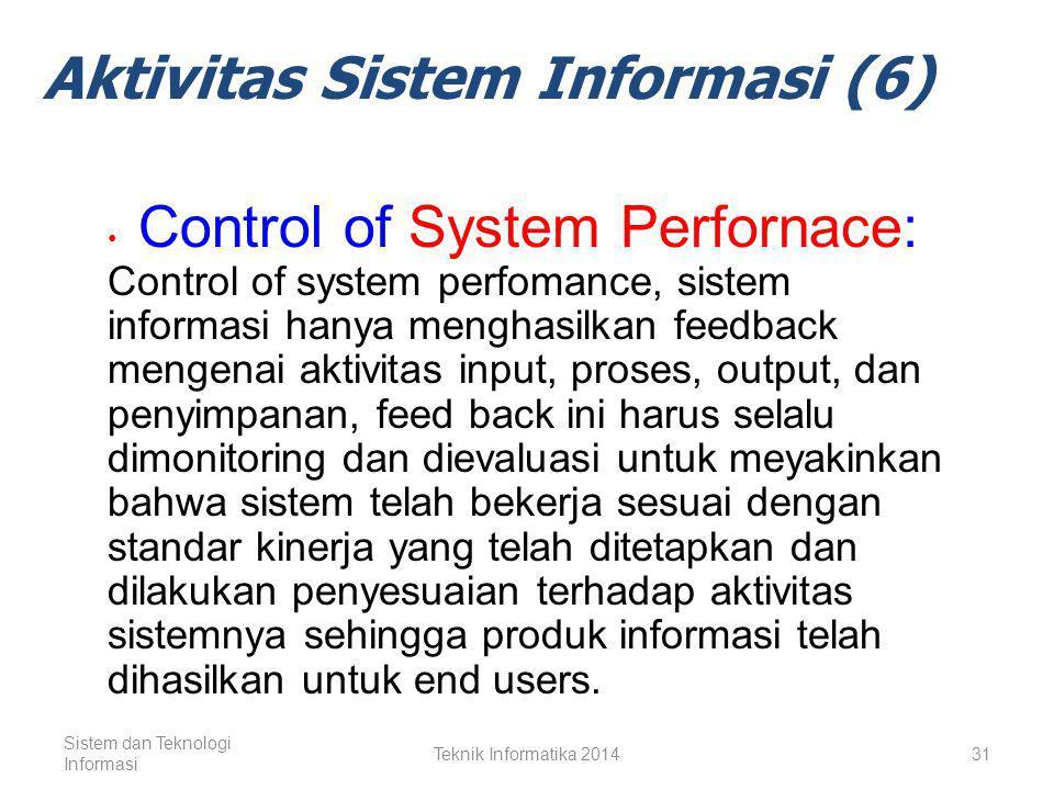Sistem dan Teknologi Informasi Teknik Informatika 201430 Aktivitas Sistem Informasi (5) Storage of Data Resources Output Storage of data resources, merupakan aktivitas sistem informasi dimana data dan informasi disimpan secara terorganisir untuk penggunaan dimasa mendatang.