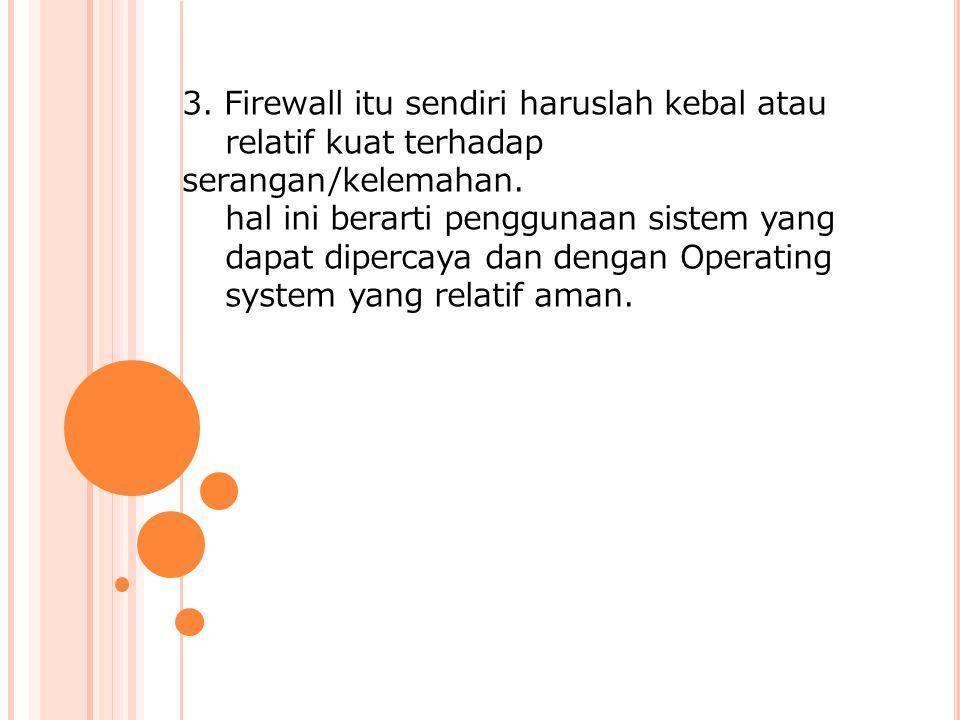 3.Firewall itu sendiri haruslah kebal atau relatif kuat terhadap serangan/kelemahan.