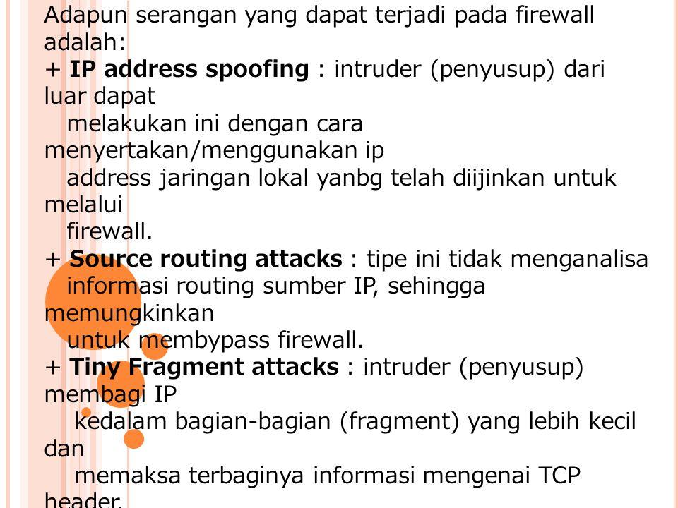Adapun serangan yang dapat terjadi pada firewall adalah: + IP address spoofing : intruder (penyusup) dari luar dapat melakukan ini dengan cara menyertakan/menggunakan ip address jaringan lokal yanbg telah diijinkan untuk melalui firewall.