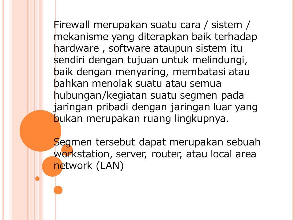 Firewall merupakan suatu cara / sistem / mekanisme yang diterapkan baik terhadap hardware, software ataupun sistem itu sendiri dengan tujuan untuk melindungi, baik dengan menyaring, membatasi atau bahkan menolak suatu atau semua hubungan/kegiatan suatu segmen pada jaringan pribadi dengan jaringan luar yang bukan merupakan ruang lingkupnya.
