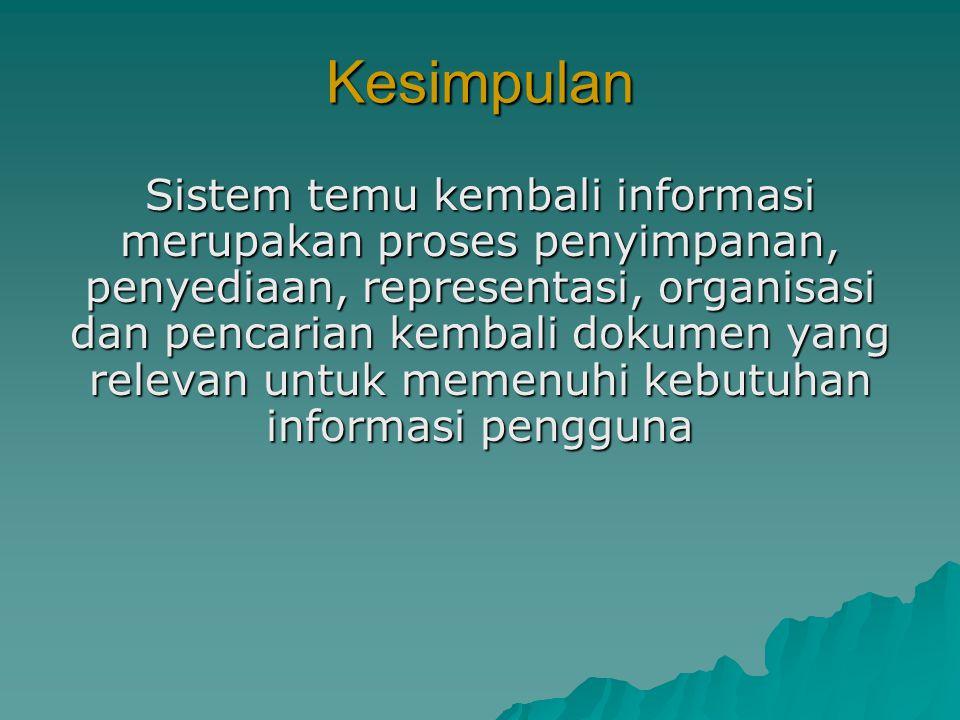 Kesimpulan Sistem temu kembali informasi merupakan proses penyimpanan, penyediaan, representasi, organisasi dan pencarian kembali dokumen yang relevan untuk memenuhi kebutuhan informasi pengguna
