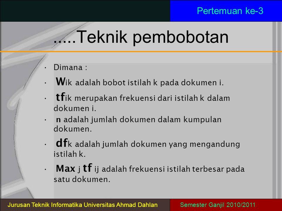 .....Teknik pembobotan Pertemuan ke-3 Jurusan Teknik Informatika Universitas Ahmad DahlanSemester Ganjil 2010/2011 Dimana : W ik adalah bobot istilah